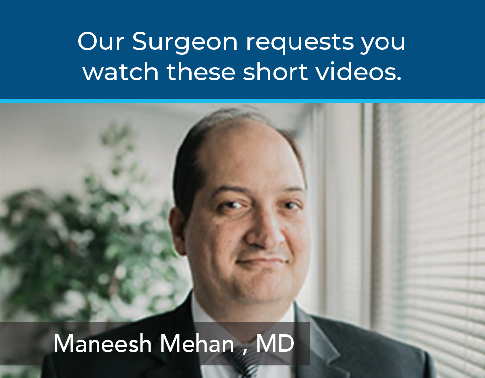 Our Surgeon requests you watch these short videos. Maneesh Mehan, MD